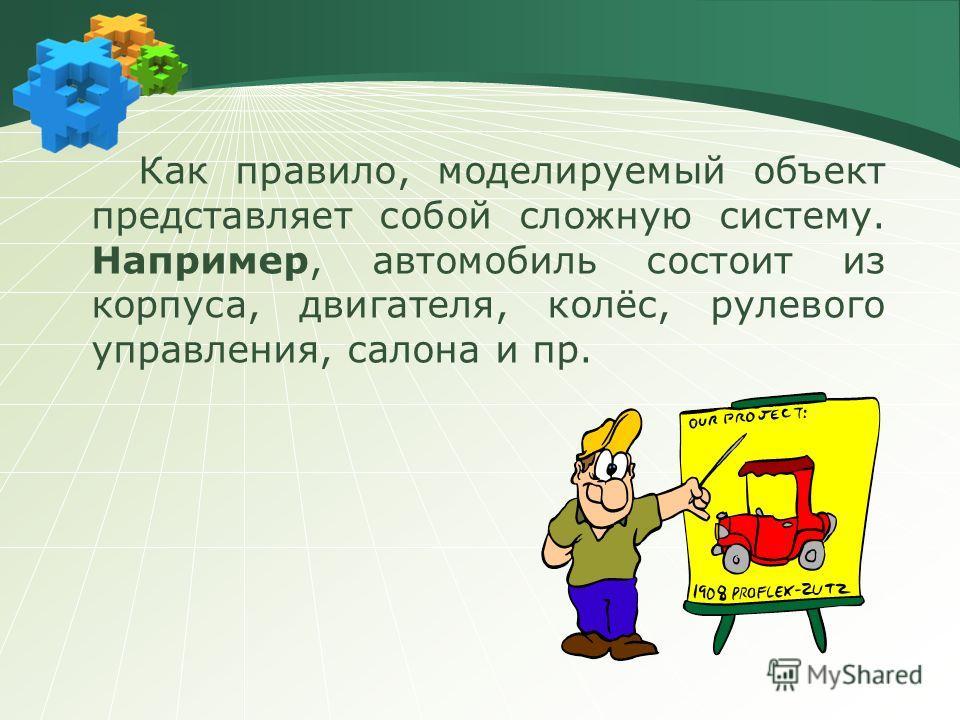 Как правило, моделируемый объект представляет собой сложную систему. Например, автомобиль состоит из корпуса, двигателя, колёс, рулевого управления, салона и пр.