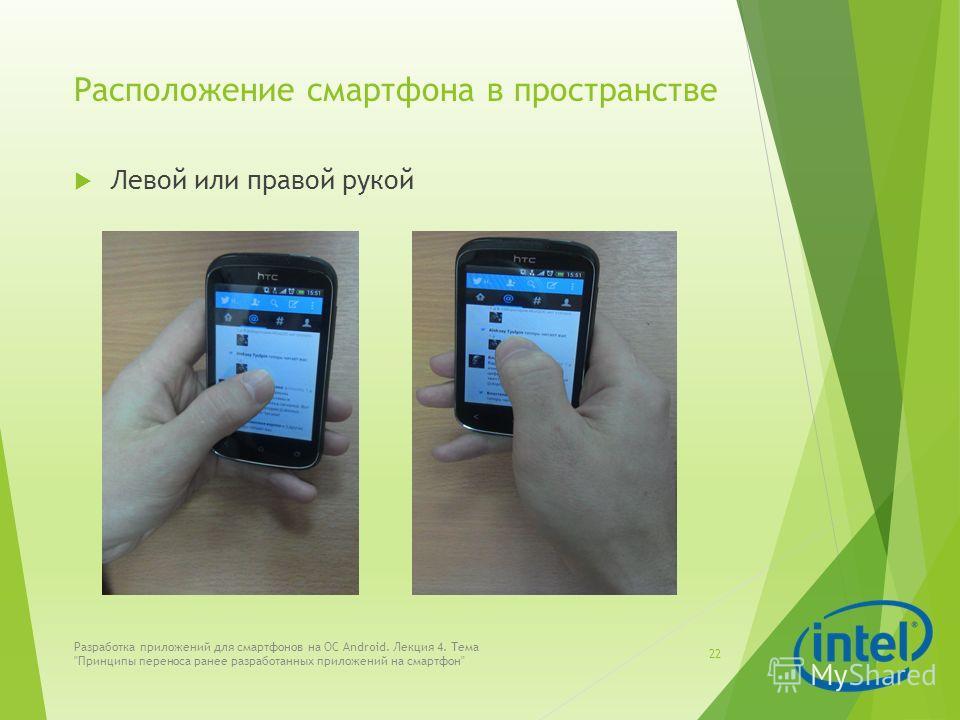 Расположение смартфона в пространстве Левой или правой рукой Разработка приложений для смартфонов на ОС Android. Лекция 4. Тема Принципы переноса ранее разработанных приложений на смартфон 22