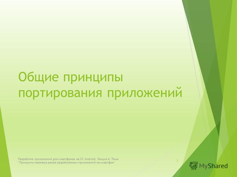 Общие принципы портирования приложений Разработка приложений для смартфонов на ОС Android. Лекция 4. Тема Принципы переноса ранее разработанных приложений на смартфон 3