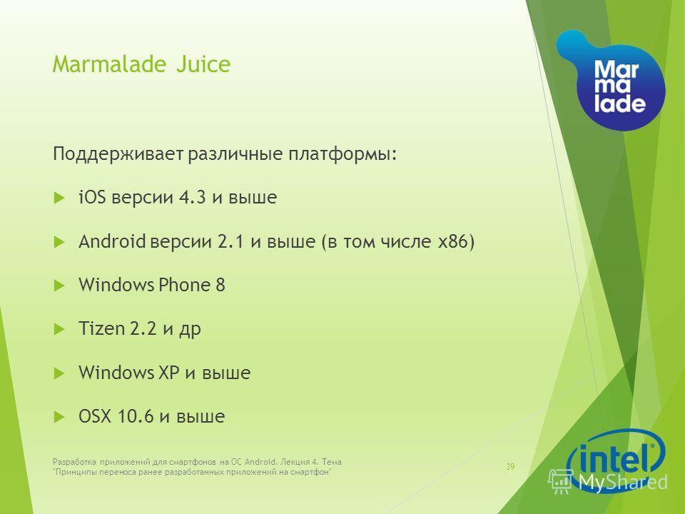 Marmalade Juice Поддерживает различные платформы: iOS версии 4.3 и выше Android версии 2.1 и выше (в том числе х86) Windows Phone 8 Tizen 2.2 и др Windows XP и выше OSX 10.6 и выше Разработка приложений для смартфонов на ОС Android. Лекция 4. Тема