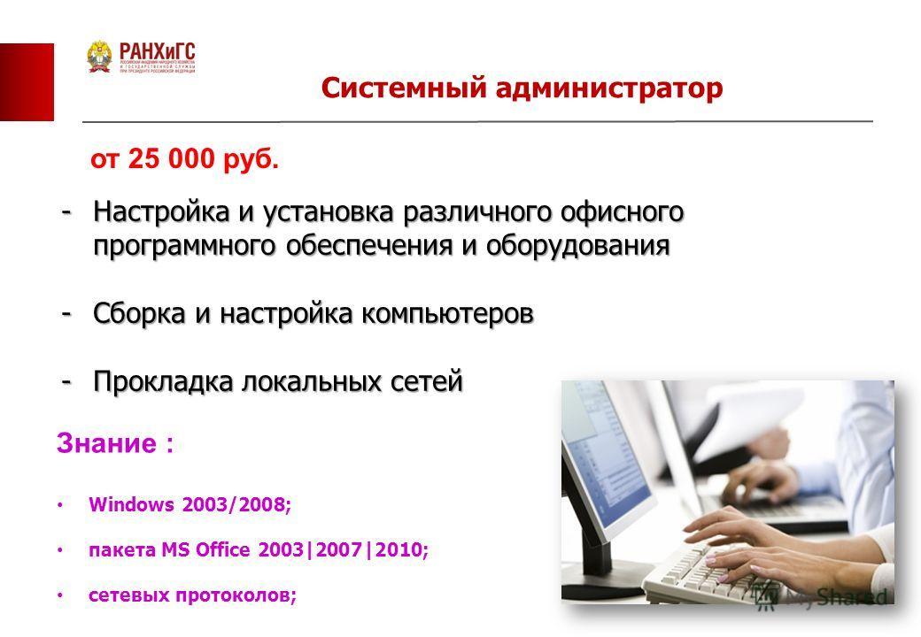 13 Системный администратор от 25 000 руб. -Настройка и установка различного офисного программного обеспечения и оборудования -Сборка и настройка компьютеров -Прокладка локальных сетей Знание : Windows 2003/2008; пакета MS Office 2003|2007|2010; сетев