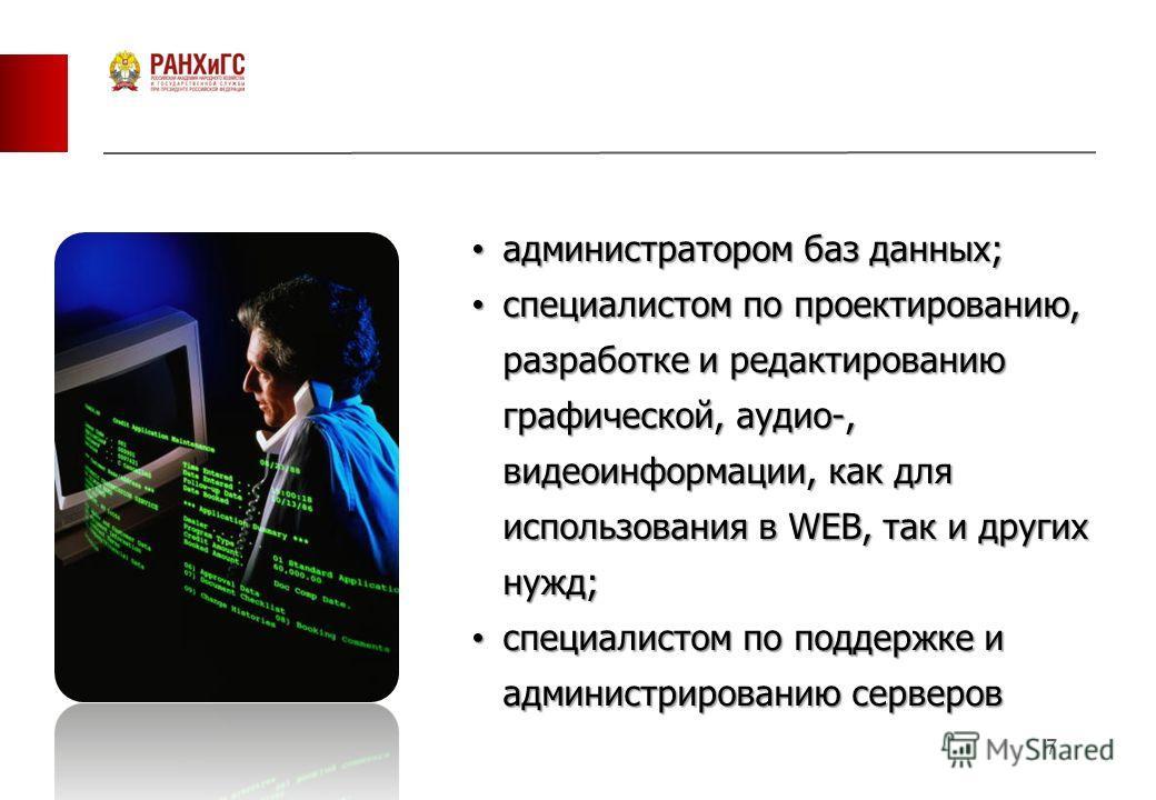 7 администратором баз данных; администратором баз данных; специалистом по проектированию, разработке и редактированию графической, аудио-, видеоинформации, как для использования в WEB, так и других нужд; специалистом по проектированию, разработке и р