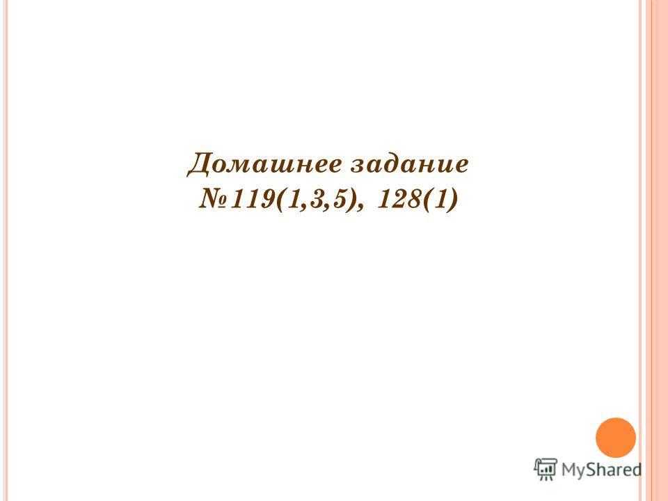 Домашнее задание 119(1,3,5), 128(1)