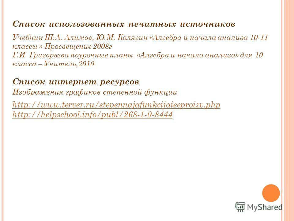 Список использованных печатных источников Учебник Ш.А. Алимов, Ю.М. Колягин «Алгебра и начала анализа 10-11 классы » Просвещение 2008г Г.И. Григорьева поурочные планы «Алгебра и начала анализа» для 10 класса – Учитель,2010 Список интернет ресурсов Из
