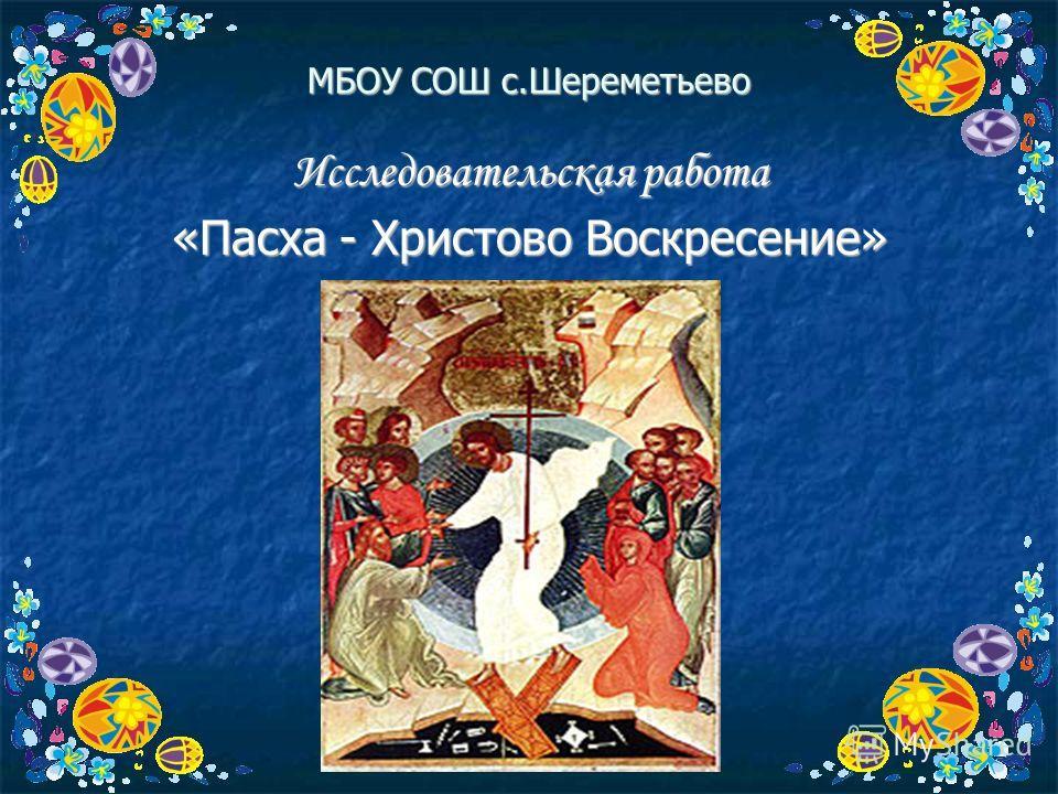 МБОУ СОШ с.Шереметьево Исследовательская работа «Пасха - Христово Воскресение»