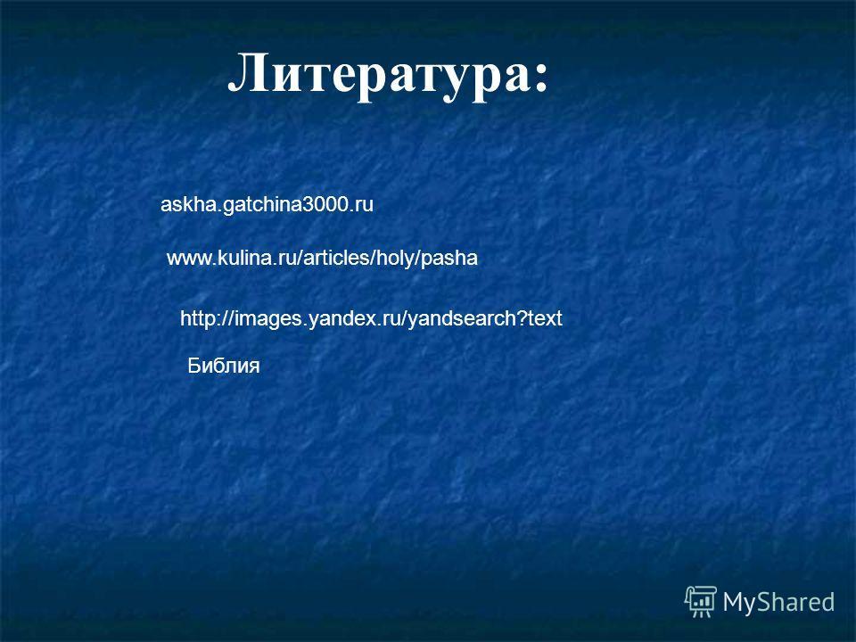 Литература: askha.gatchina3000.ru www.kulina.ru/articles/holy/pasha http://images.yandex.ru/yandsearch?text Библия