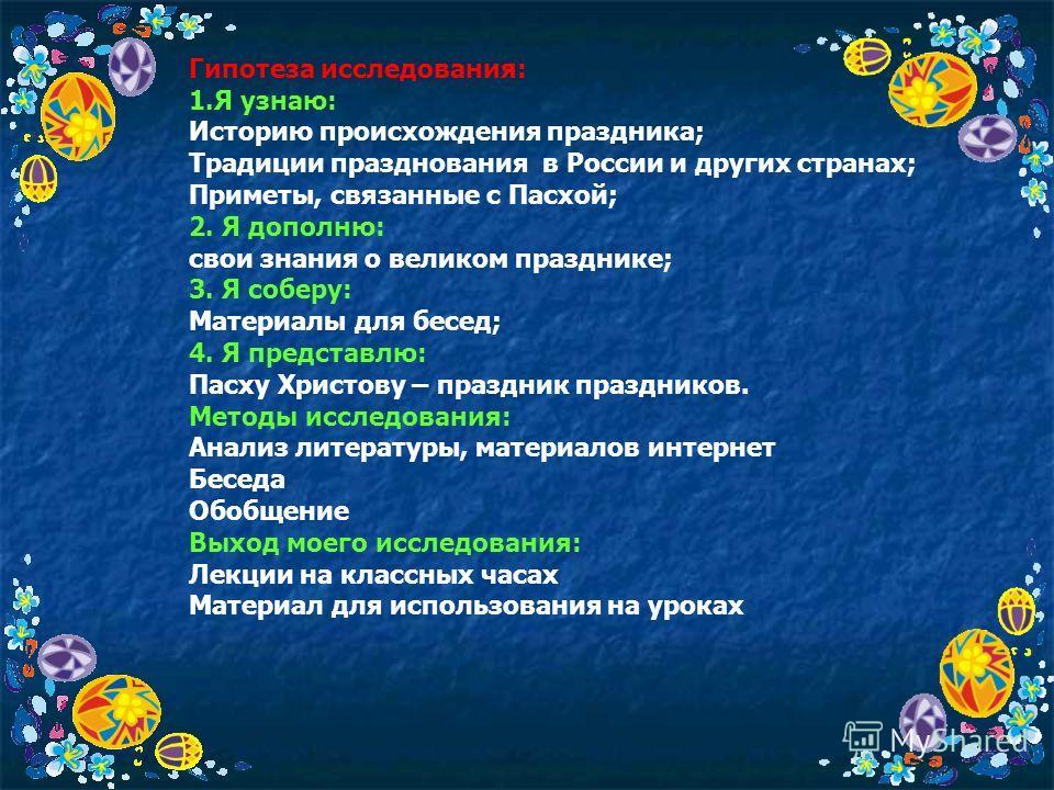Гипотеза исследования: 1.Я узнаю: Историю происхождения праздника; Традиции празднования в России и других странах; Приметы, связанные с Пасхой; 2. Я дополню: свои знания о великом празднике; 3. Я соберу: Материалы для бесед; 4. Я представлю: Пасху Х