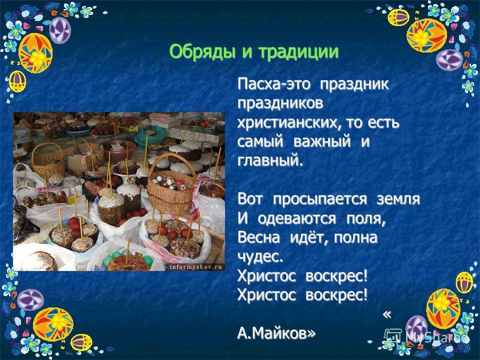 Обряды и традиции Пасха-это праздник праздников христианских, то есть самый важный и главный. Вот просыпается земля И одеваются поля, Весна идёт, полна чудес. Христос воскрес! « А.Майков» « А.Майков»