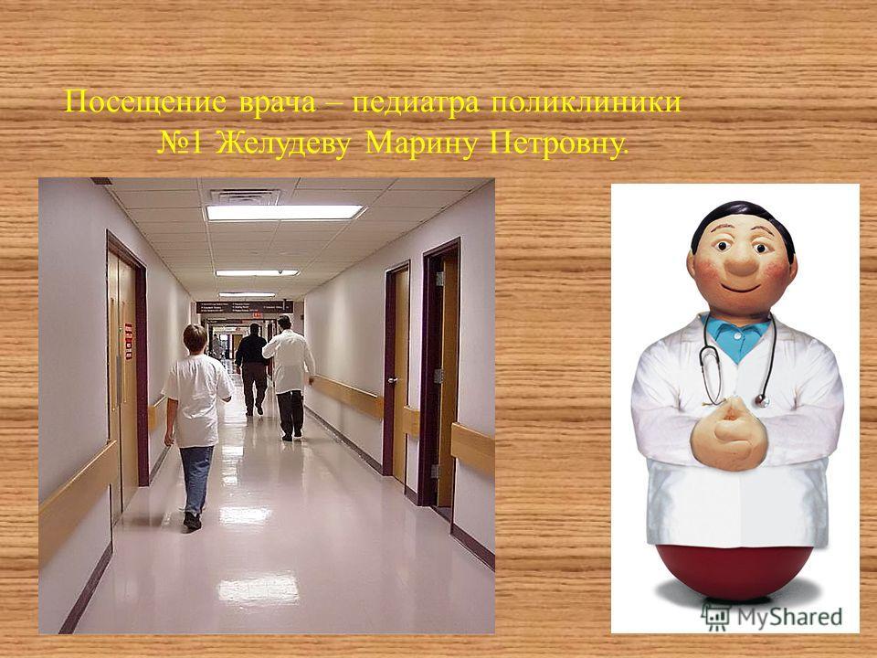 Посещение врача – педиатра поликлиники 1 Желудеву Марину Петровну.