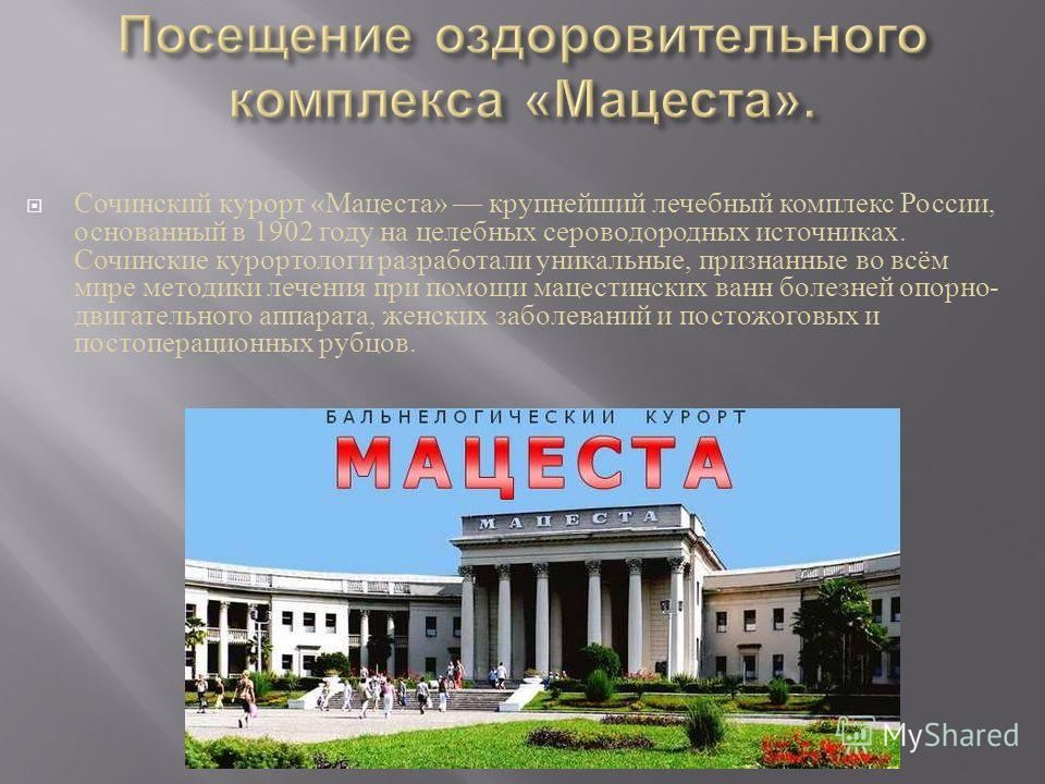 Сочинский курорт « Мацеста » крупнейший лечебный комплекс России, основанный в 1902 году на целебных сероводородных источниках. Сочинские курортологи разработали уникальные, признанные во всём мире методики лечения при помощи мацестинских ванн болезн