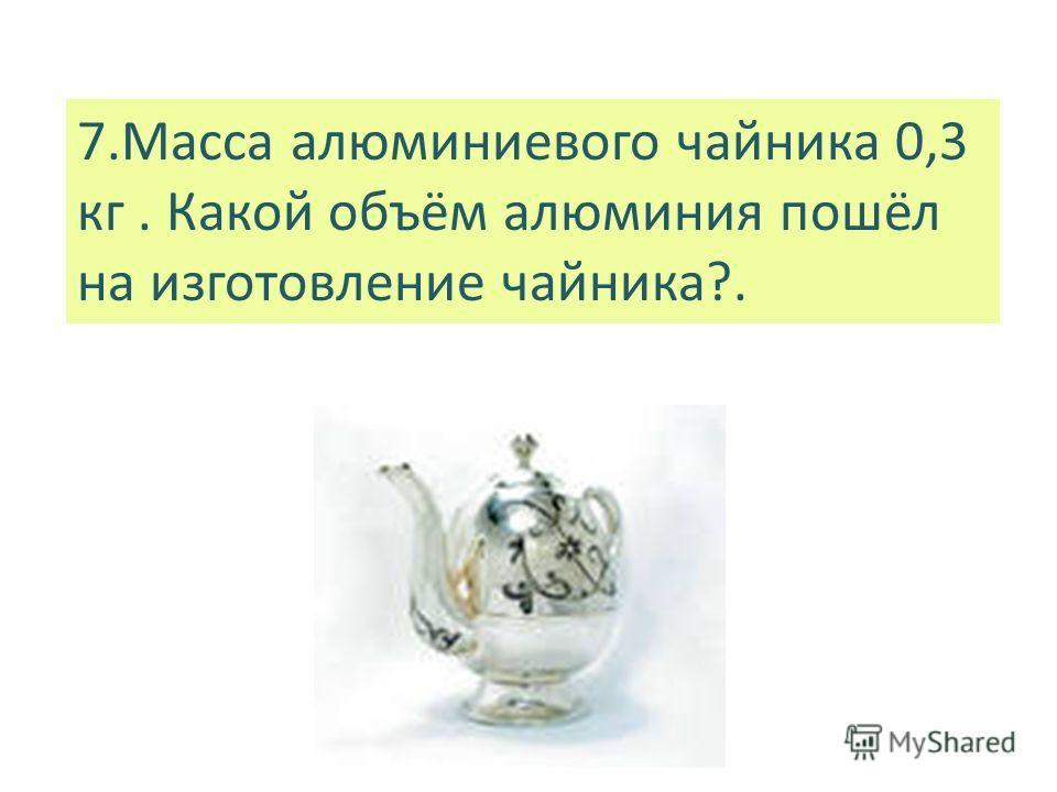 7.Масса алюминиевого чайника 0,3 кг. Какой объём алюминия пошёл на изготовление чайника?.