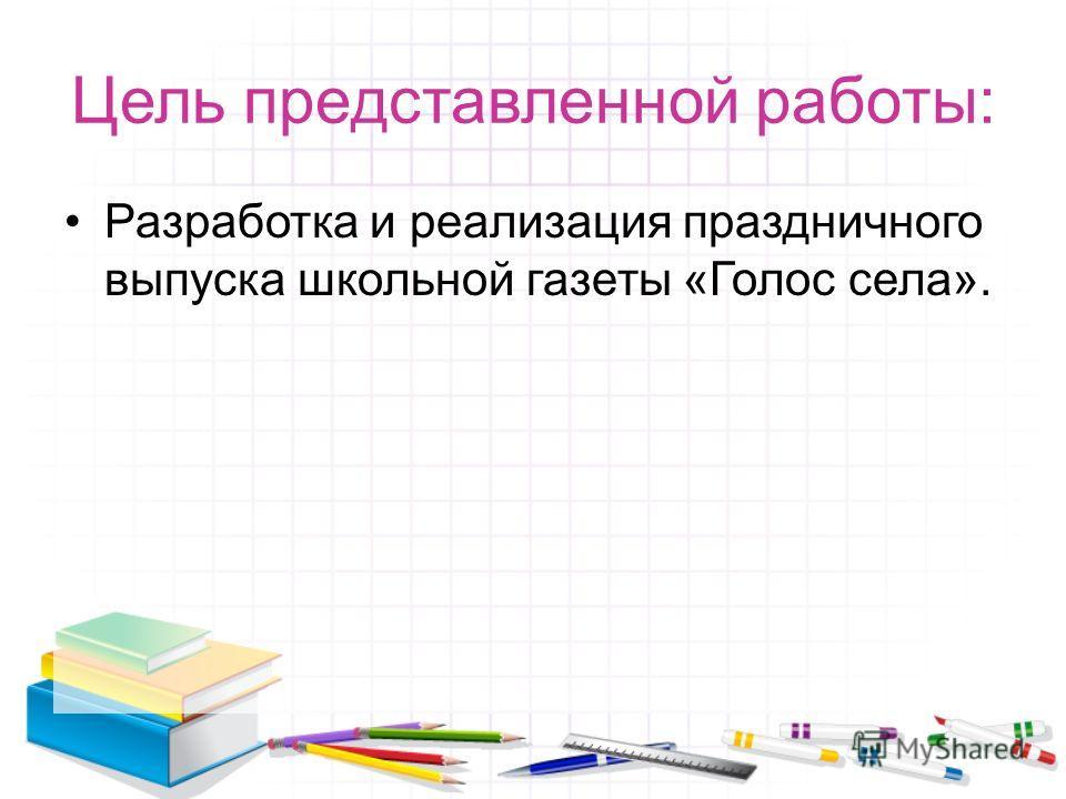 Цель представленной работы: Разработка и реализация праздничного выпуска школьной газеты «Голос села».