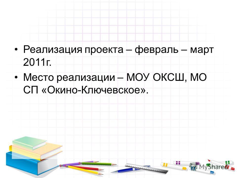 Реализация проекта – февраль – март 2011г. Место реализации – МОУ ОКСШ, МО СП «Окино-Ключевское».