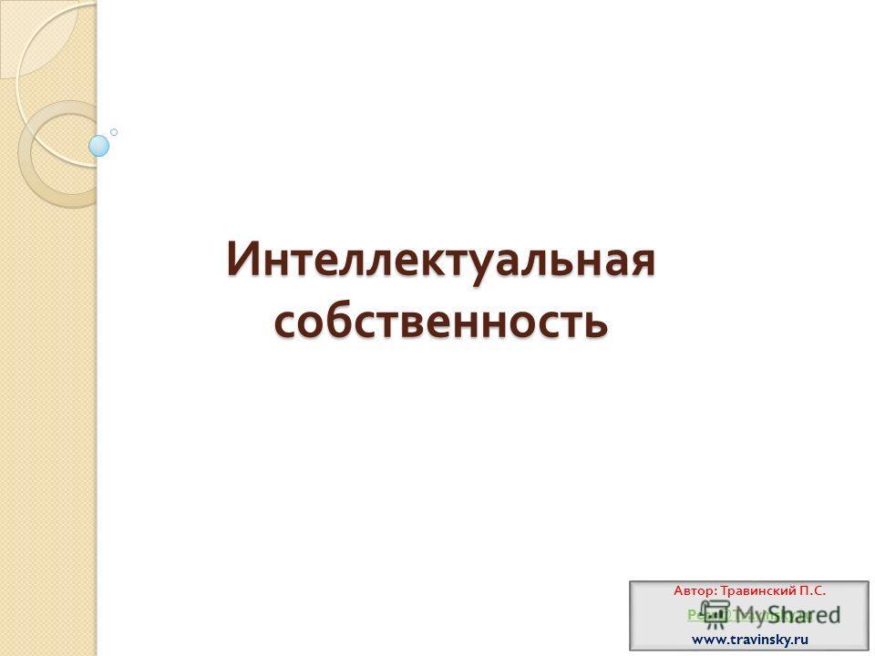 Интеллектуальная собственность Автор : Травинский П. С. Petr@Travinsky.ru www.travinsky.ru