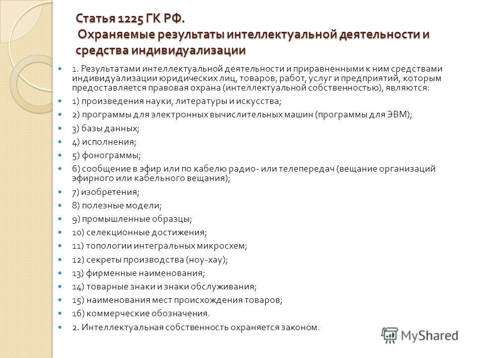 Статья 1225 ГК РФ. Охраняемые результаты интеллектуальной деятельности и средства индивидуализации 1. Результатами интеллектуальной деятельности и приравненными к ним средствами индивидуализации юридических лиц, товаров, работ, услуг и предприятий, к