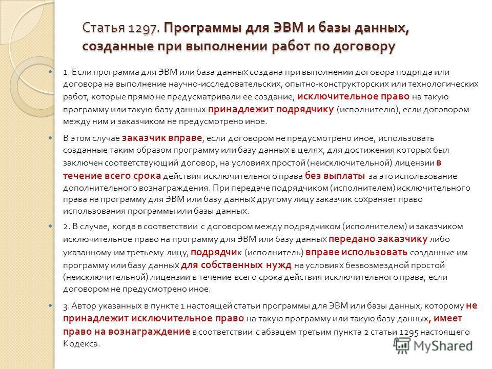 Статья 1297. Программы для ЭВМ и базы данных, созданные при выполнении работ по договору 1. Если программа для ЭВМ или база данных создана при выполнении договора подряда или договора на выполнение научно - исследовательских, опытно - конструкторских