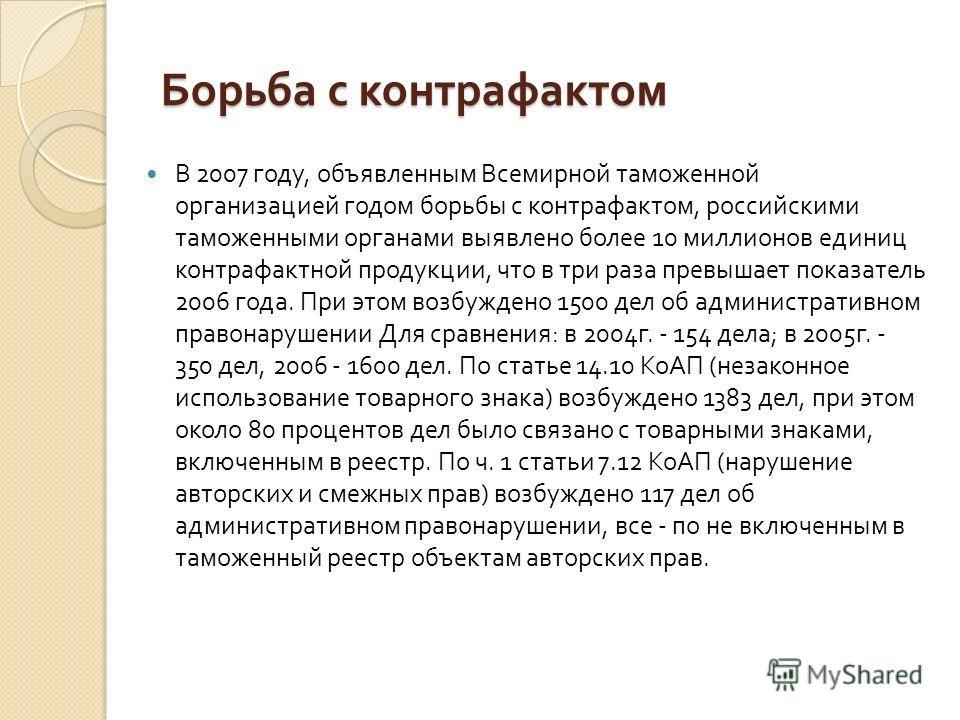 Борьба с контрафактом В 2007 году, объявленным Всемирной таможенной организацией годом борьбы с контрафактом, российскими таможенными органами выявлено более 10 миллионов единиц контрафактной продукции, что в три раза превышает показатель 2006 года.