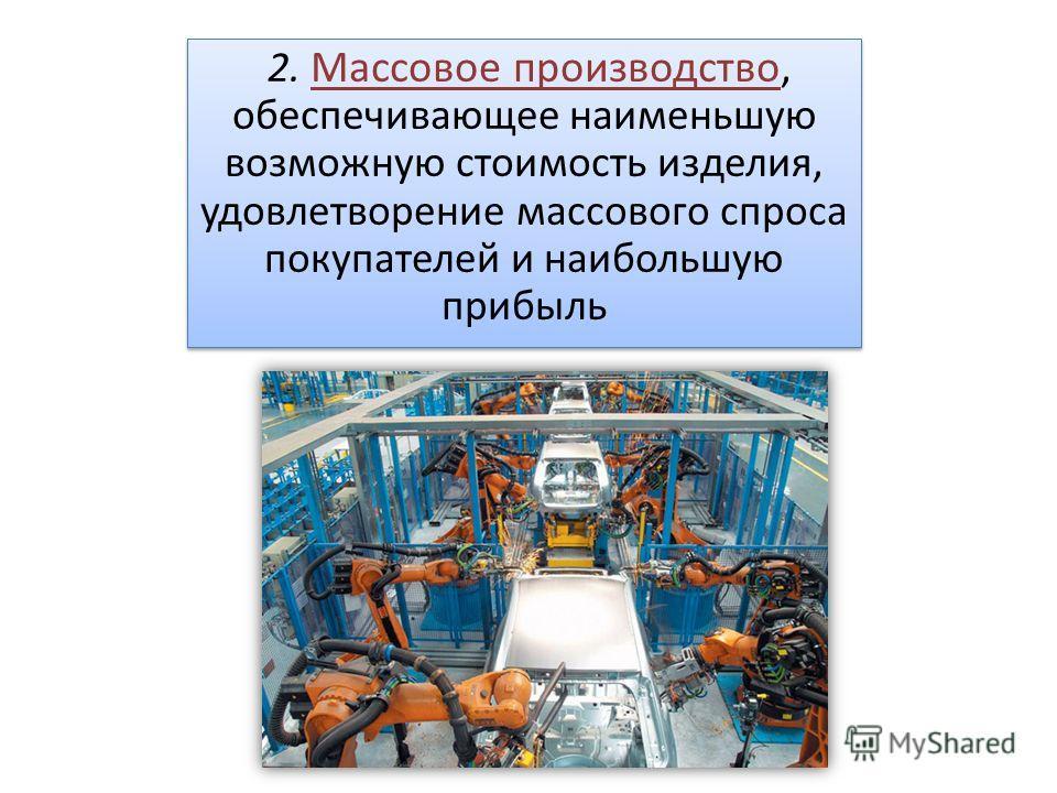 2. Массовое производство, обеспечивающее наименьшую возможную стоимость изделия, удовлетворение массового спроса покупателей и наибольшую прибыль