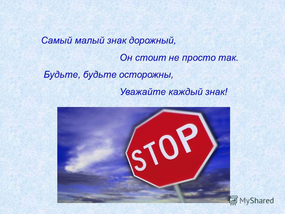 Самый малый знак дорожный, Он стоит не просто так. Будьте, будьте осторожны, Уважайте каждый знак!