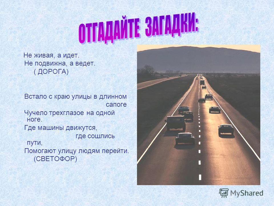 Не живая, а идет. Не подвижна, а ведет. ( ДОРОГА) Встало с краю улицы в длинном сапоге Чучело трехглазое на одной ноге. Где машины движутся, где сошлись пути, Помогают улицу людям перейти. (СВЕТОФОР)