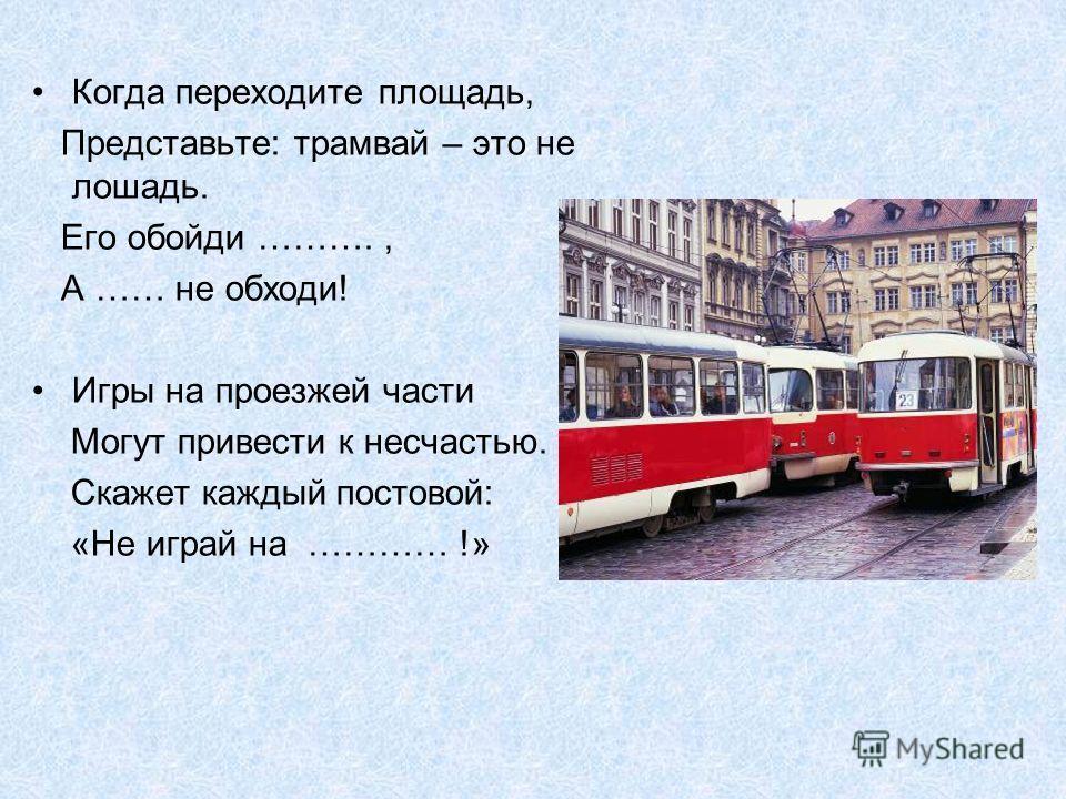 Когда переходите площадь, Представьте: трамвай – это не лошадь. Его обойди ………., А …… не обходи! Игры на проезжей части Могут привести к несчастью. Скажет каждый постовой: «Не играй на ………… !»