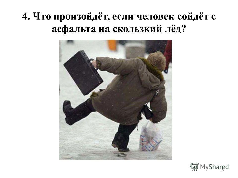 4. Что произойдёт, если человек сойдёт с асфальта на скользкий лёд? 5
