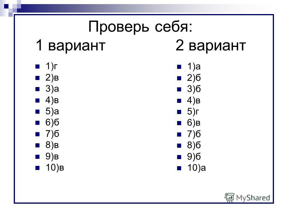 Проверь себя: 1 вариант2 вариант 1)г 2)в 3)а 4)в 5)а 6)б 7)б 8)в 9)в 10)в 1)а 2)б 3)б 4)в 5)г 6)в 7)б 8)б 9)б 10)а