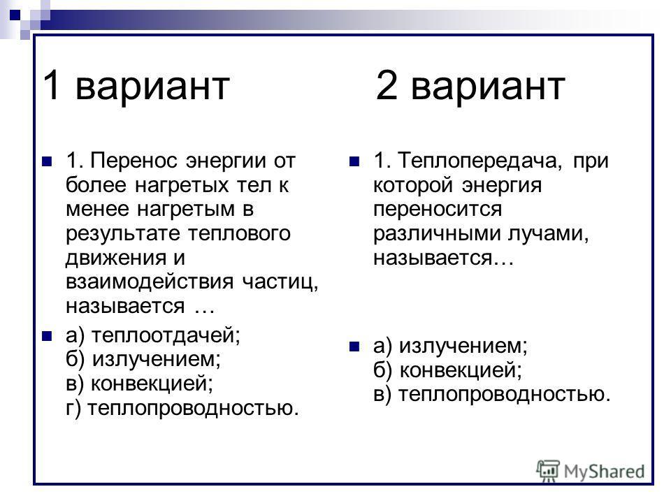1 вариант2 вариант 1. Перенос энергии от более нагретых тел к менее нагретым в результате теплового движения и взаимодействия частиц, называется … а) теплоотдачей; б) излучением; в) конвекцией; г) теплопроводностью. 1. Теплопередача, при которой энер