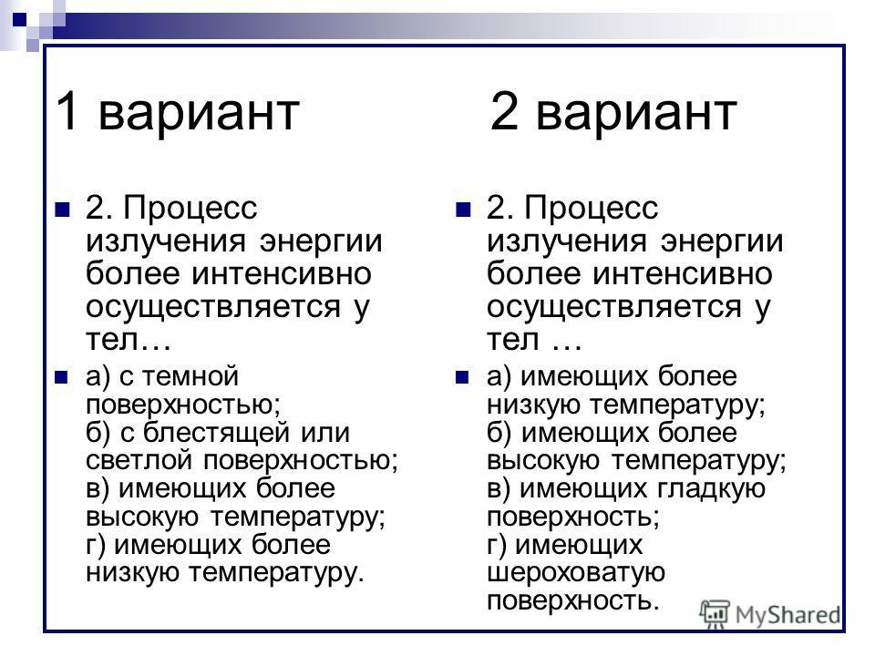 1 вариант2 вариант 2. Процесс излучения энергии более интенсивно осуществляется у тел… а) с темной поверхностью; б) с блестящей или светлой поверхностью; в) имеющих более высокую температуру; г) имеющих более низкую температуру. 2. Процесс излучения