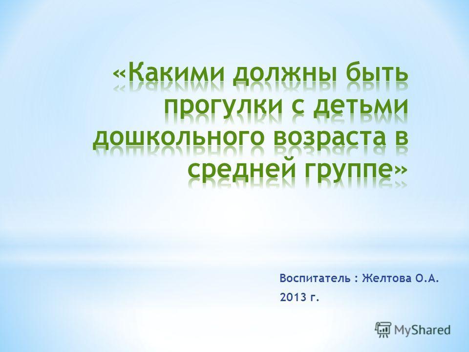 Воспитатель : Желтова О.А. 2013 г.