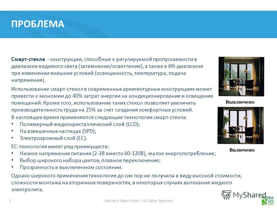 2 Cleantech Open Russia – All Rights Reserved ПРОБЛЕМА Смарт-стекла - конструкции, способные к регулируемой пропускаемости в диапазоне видимого света (затемнение/осветление), а также в ИК-диапазоне при изменении внешних условий (освещенность, темпера