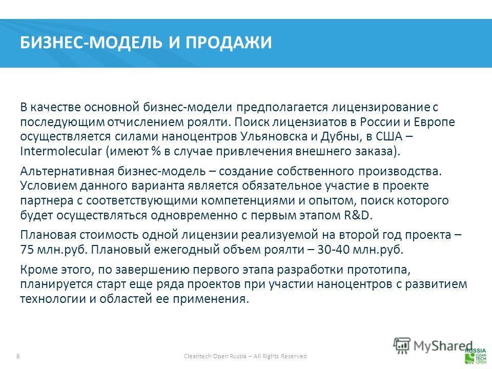 6 Cleantech Open Russia – All Rights Reserved БИЗНЕС-МОДЕЛЬ И ПРОДАЖИ В качестве основной бизнес-модели предполагается лицензирование с последующим отчислением роялти. Поиск лицензиатов в России и Европе осуществляется силами наноцентров Ульяновска и