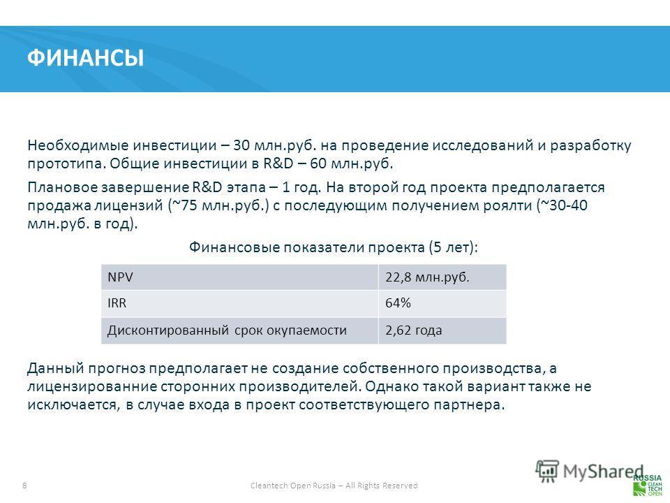8 Cleantech Open Russia – All Rights Reserved ФИНАНСЫ Необходимые инвестиции – 30 млн.руб. на проведение исследований и разработку прототипа. Общие инвестиции в R&D – 60 млн.руб. Плановое завершение R&D этапа – 1 год. На второй год проекта предполага