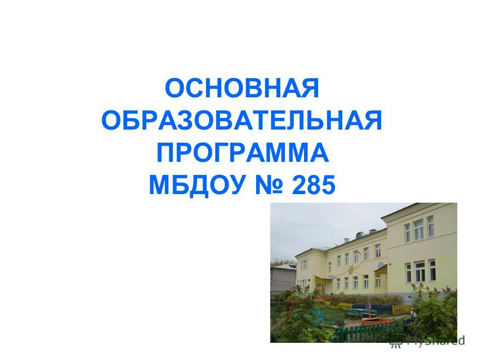 ОСНОВНАЯ ОБРАЗОВАТЕЛЬНАЯ ПРОГРАММА МБДОУ 285