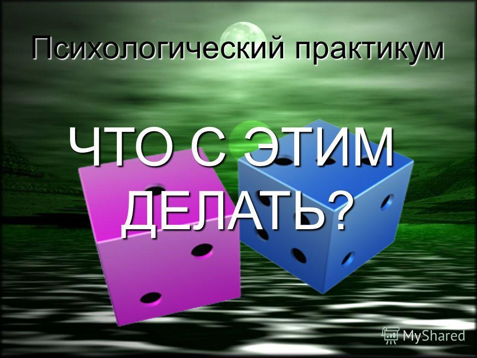 Психологический практикум ЧТО С ЭТИМ ДЕЛАТЬ?