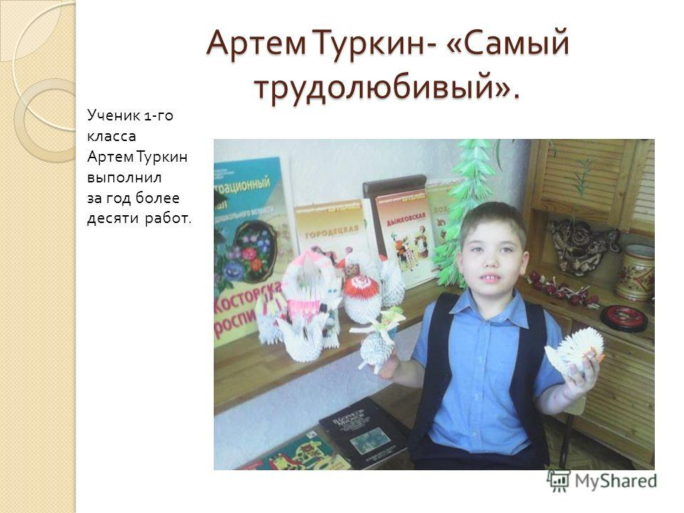 Артем Туркин - « Самый трудолюбивый ». Ученик 1- го класса Артем Туркин выполнил за год более десяти работ.