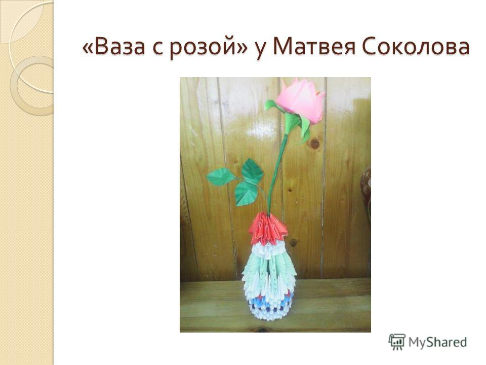 « Ваза с розой » у Матвея Соколова