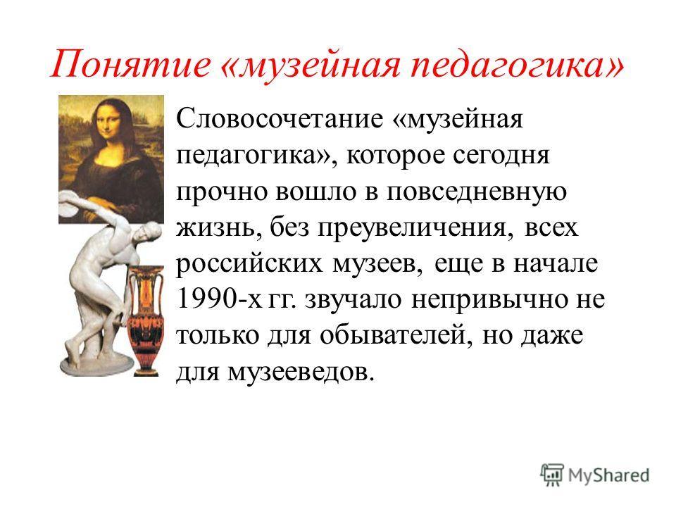 Понятие «музейная педагогика» Словосочетание «музейная педагогика», которое сегодня прочно вошло в повседневную жизнь, без преувеличения, всех российских музеев, еще в начале 1990-х гг. звучало непривычно не только для обывателей, но даже для музееве