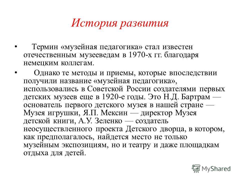 История развития Термин «музейная педагогика» стал известен отечественным музееведам в 1970-х гг. благодаря немецким коллегам. Однако те методы и приемы, которые впоследствии получили название «музейная педагогика», использовались в Советской России