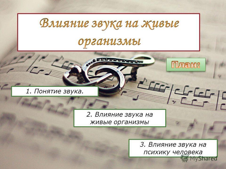 3. Влияние звука на психику человека 2. Влияние звука на живые организмы 1. Понятие звука.