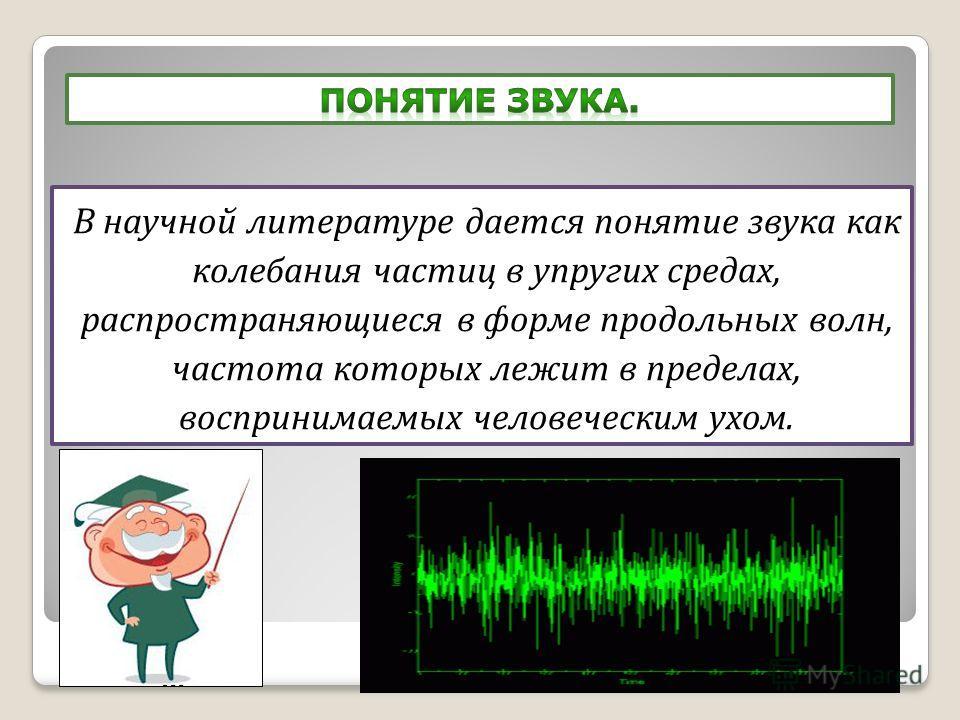 В научной литературе дается понятие звука как колебания частиц в упругих средах, распространяющиеся в форме продольных волн, частота которых лежит в пределах, воспринимаемых человеческим ухом.