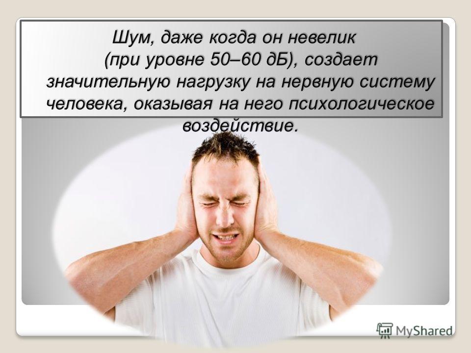 Шум, даже когда он невелик (при уровне 50–60 дБ), создает значительную нагрузку на нервную систему человека, оказывая на него психологическое воздействие.