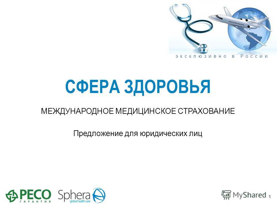 СФЕРА ЗДОРОВЬЯ МЕЖДУНАРОДНОЕ МЕДИЦИНСКОЕ СТРАХОВАНИЕ Предложение для юридических лиц 1 эксклюзивно в России
