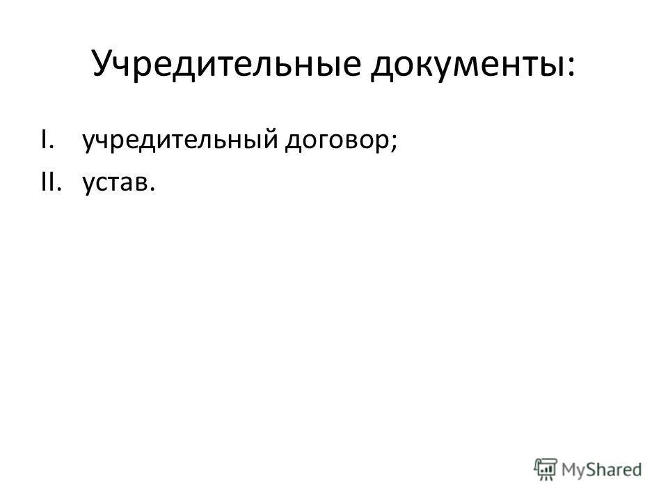 Учредительные документы: I.учредительный договор; II.устав.