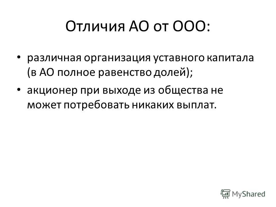 Отличия АО от ООО: различная организация уставного капитала (в АО полное равенство долей); акционер при выходе из общества не может потребовать никаких выплат.