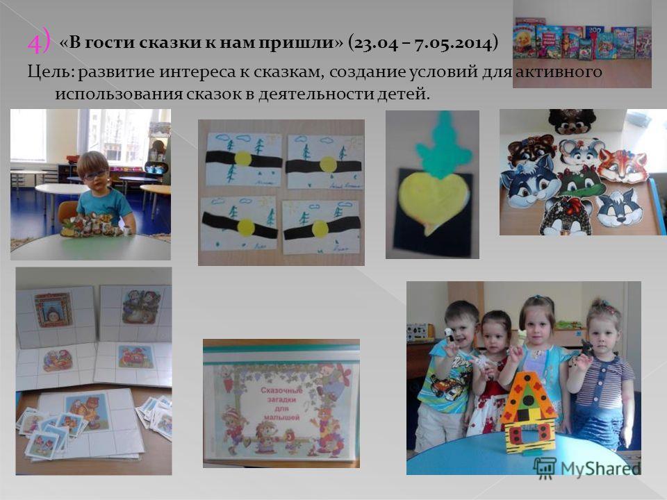 4) «В гости сказки к нам пришли» (23.04 – 7.05.2014) Цель: развитие интереса к сказкам, создание условий для активного использования сказок в деятельности детей.