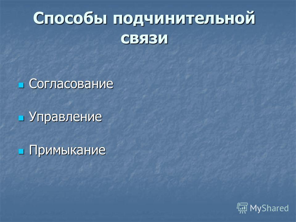Способы подчинительной связи Согласование Согласование Управление Управление Примыкание Примыкание