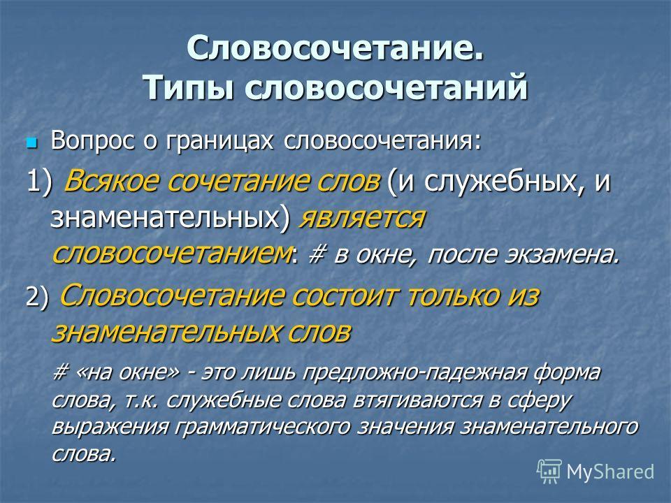 Словосочетание. Типы словосочетаний Вопрос о границах словосочетания: Вопрос о границах словосочетания: 1) Всякое сочетание слов (и служебных, и знаменательных) является словосочетанием : # в окне, после экзамена. 2) Словосочетание состоит только из