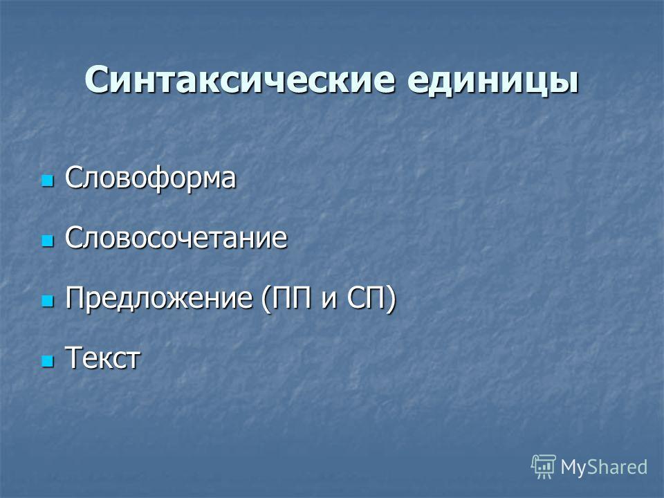 Синтаксические единицы Словоформа Словоформа Словосочетание Словосочетание Предложение (ПП и СП) Предложение (ПП и СП) Текст Текст