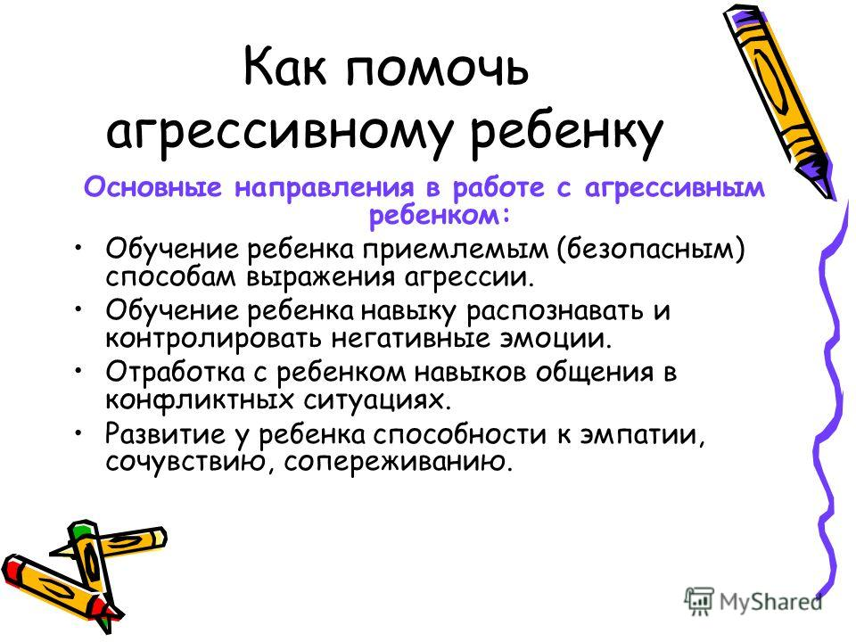 Как помочь агрессивному ребенку Основные направления в работе с агрессивным ребенком: Обучение ребенка приемлемым (безопасным) способам выражения агрессии. Обучение ребенка навыку распознавать и контролировать негативные эмоции. Отработка с ребенком